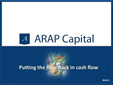 ©2013 Putting the flow back in cash flow. ©2013 www.arapcapital.com.au Let us ask you these 3 questions How many of you have clients who want to grow.