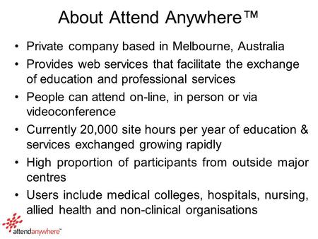 About Attend Anywhere™ Private company based in Melbourne, Australia Provides web services that facilitate the exchange of education and professional services.