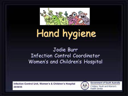 Hand hygiene Jodie Burr Infection Control Coordinator Women's and Children's Hospital.