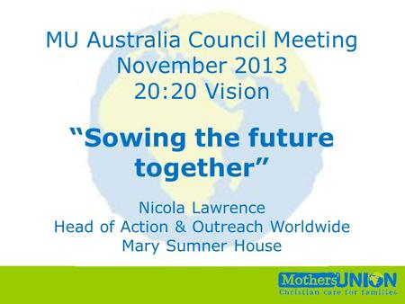 "Small Change, Big Difference All Unit Conference, 6 th –8 th October 2010 MU Australia Council Meeting November 2013 20:20 Vision ""Sowing the future together"""