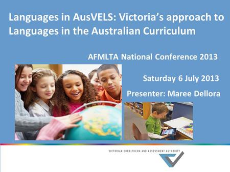Languages in AusVELS: Victoria's approach to Languages in the Australian Curriculum AFMLTA National Conference 2013 Saturday 6 July 2013 Presenter: Maree.