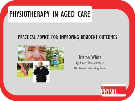 PRACTICAL ADVICE FOR IMPROVING RESIDENT OUTCOMES Tristan White Aged Care Physiotherapist APA National Gerontology Group PHYSIOTHERAPY IN AGED CARE.