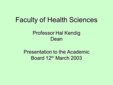 Faculty of Health Sciences Professor Hal Kendig Dean Presentation to the Academic Board 12 th March 2003.