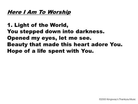 Here I Am To Worship 1. Light of the World, You stepped down into darkness. Opened my eyes, let me see. Beauty that made this heart adore You. Hope of.