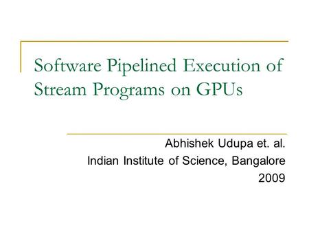 Software Pipelined Execution of Stream Programs on GPUs Abhishek Udupa et. al. Indian Institute of Science, Bangalore 2009.