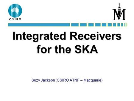 Integrated Receivers for the SKA Suzy Jackson (CSIRO ATNF – Macquarie)
