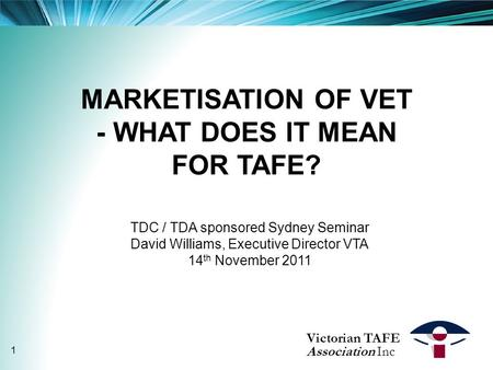 MARKETISATION OF VET - WHAT DOES IT MEAN FOR TAFE? TDC / TDA sponsored Sydney Seminar David Williams, Executive Director VTA 14 th November 2011 Victorian.