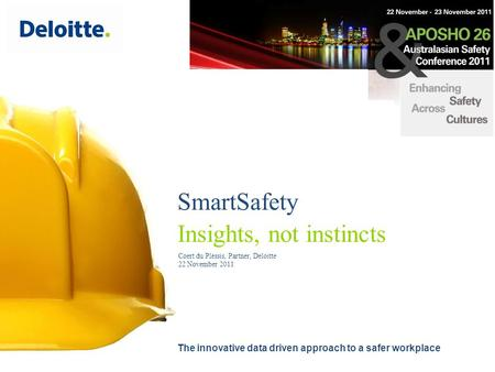 SmartSafety Insights, not instincts The innovative data driven approach to a safer workplace Coert du Plessis, Partner, Deloitte 22 November 2011.