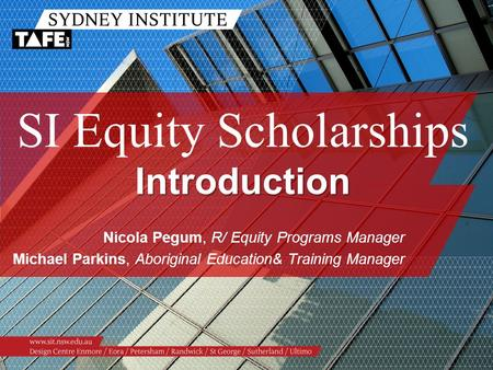 Introduction SI Equity Scholarships Introduction Nicola Pegum, R/ Equity Programs Manager Michael Parkins, Aboriginal Education& Training Manager.