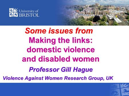 Some issues from Making the links: domestic violence and disabled women Professor Gill Hague Violence Against Women Research Group, UK Some issues from.