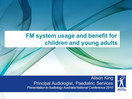 Alison King Principal Audiologist, Paediatric Services Presentation to Audiology Australia National Conference 2010 FM system usage and benefit for children.