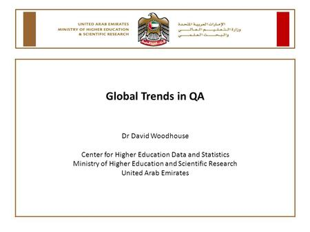 Global Trends in QA Dr David Woodhouse Center for Higher Education Data and Statistics Ministry of Higher Education and Scientific Research United Arab.
