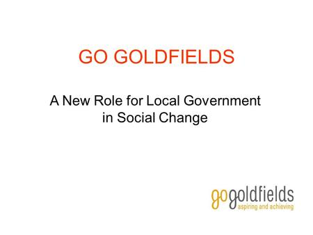 GO GOLDFIELDS A New Role for Local Government in Social Change.