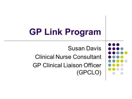GP Link Program Susan Davis Clinical Nurse Consultant GP Clinical Liaison Officer (GPCLO)