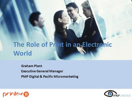The Role of Print in an Electronic World Graham Plant Executive General Manager PMP Digital & Pacific Micromarketing.