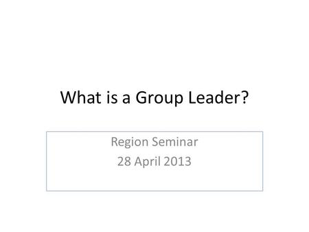 What is a Group Leader? Region Seminar 28 April 2013.