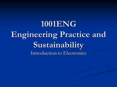 1001ENG Engineering Practice and Sustainability Introduction to Electronics.