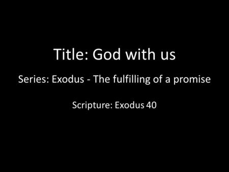 Title: God with us Series: Exodus - The fulfilling of a promise Scripture: Exodus 40.