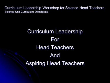 Curriculum Leadership Workshop for Science Head Teachers Science Unit Curriculum Directorate Curriculum Leadership For Head Teachers And Aspiring Head.