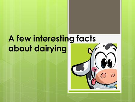 A few interesting facts about dairying. Glossary of a few important dairy farming terms  Most common breeds of Australian Dairy Cattle:  Holstein –