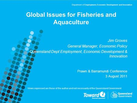Department of Employment, Economic Development and Innovation Global Issues for Fisheries and Aquaculture Jim Groves General Manager, Economic Policy Queensland.