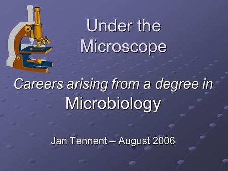 Under the Microscope Careers arising from a degree in Microbiology Jan Tennent – August 2006.