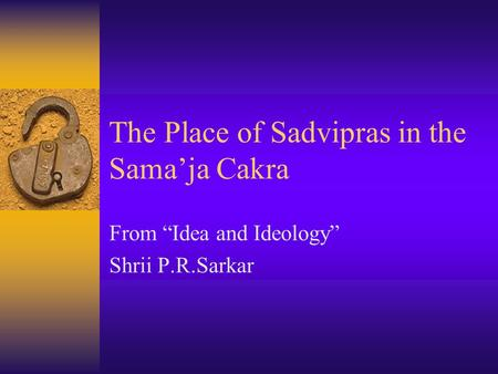 "The Place of Sadvipras in the Sama'ja Cakra From ""Idea and Ideology"" Shrii P.R.Sarkar."