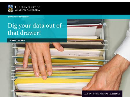 Dig your data out of that drawer! JOANNE FAULKNER FACULTY OF EDUCATION.