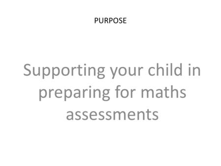 PURPOSE Supporting your child in preparing for maths assessments.