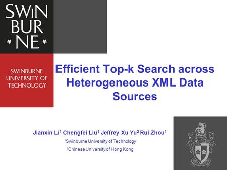 Efficient Top-k Search across Heterogeneous XML Data Sources Jianxin Li 1 Chengfei Liu 1 Jeffrey Xu Yu 2 Rui Zhou 1 1 Swinburne University of Technology.