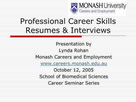 Professional Career Skills Resumes & Interviews Presentation by Lynda Rohan Monash Careers and Employment www.careers.monash.edu.au October 12, 2005 School.