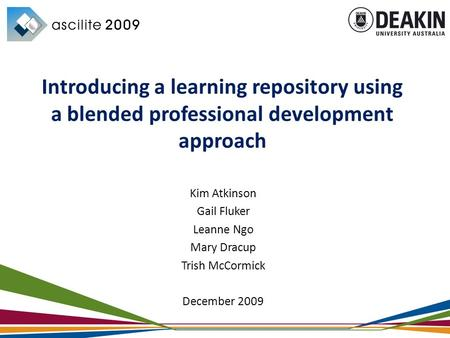 Kim Atkinson Gail Fluker Leanne Ngo Mary Dracup Trish McCormick December 2009 Introducing a learning repository using a blended professional development.
