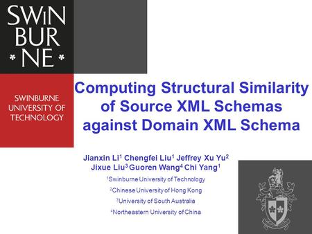Computing Structural Similarity of Source XML Schemas against Domain XML Schema Jianxin Li 1 Chengfei Liu 1 Jeffrey Xu Yu 2 Jixue Liu 3 Guoren Wang 4 Chi.
