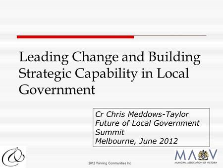 2012 Winning Communities Inc Leading Change and Building Strategic Capability in Local Government Cr Chris Meddows-Taylor Future of Local Government Summit.