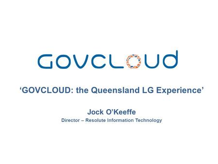 'GOVCLOUD: the Queensland LG Experience' Jock O'Keeffe Director – Resolute Information Technology.