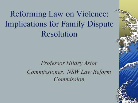 Reforming Law on Violence: Implications for Family Dispute Resolution Professor Hilary Astor Commissioner, NSW Law Reform Commission.