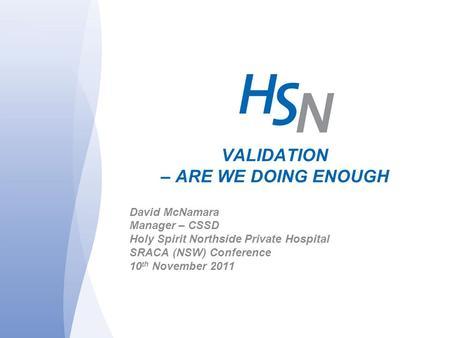 VALIDATION – ARE WE DOING ENOUGH David McNamara Manager – CSSD Holy Spirit Northside Private Hospital SRACA (NSW) Conference 10 th November 2011.
