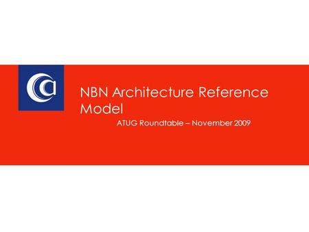 ATUG Roundtable – November 2009 NBN Architecture Reference Model.