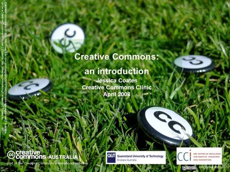 Creative Commons: an introduction Jessica Coates Creative Commons Clinic April 2008 AUSTRALIA part of the Creative Commons international initiative CRICOS.