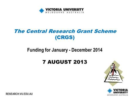 1 RESEARCH.VU.EDU.AU The Central Research Grant Scheme (CRGS) Funding for January - December 2014 7 AUGUST 2013.