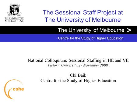 The University of Melbourne > Centre for the Study of Higher Education The Sessional Staff Project at The University of Melbourne National Colloquium: