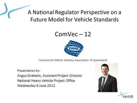 A National Regulator Perspective on a Future Model for Vehicle Standards ComVec – 12 Commercial Vehicle Industry Association of Queensland Presentation.