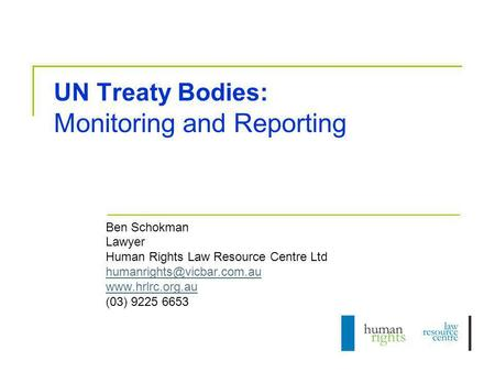 UN Treaty Bodies: Monitoring and Reporting Ben Schokman Lawyer Human Rights Law Resource Centre Ltd  (03) 9225.