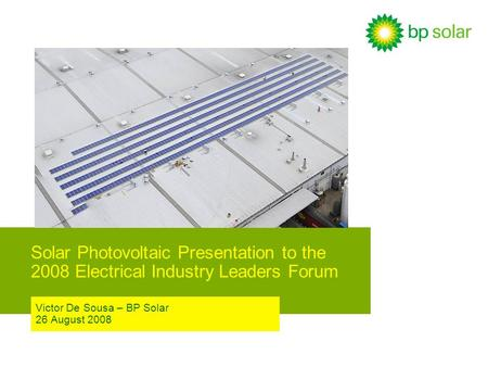 Solar Photovoltaic Presentation to the 2008 Electrical Industry Leaders Forum Victor De Sousa – BP Solar 26 August 2008.