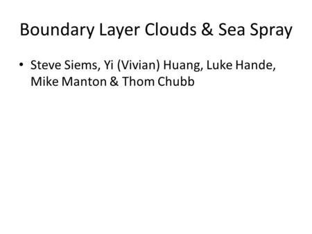 Boundary Layer Clouds & Sea Spray Steve Siems, Yi (Vivian) Huang, Luke Hande, Mike Manton & Thom Chubb.