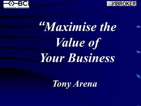 """ Maximise the Value of Your Business Tony Arena."