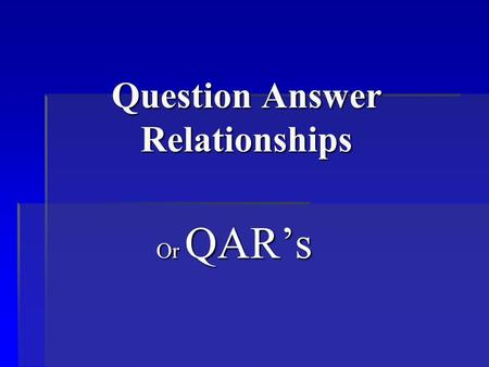 Question Answer Relationships Or QAR's. What is QAR's? It means that you understand what type of questions you are being asked, and where you should look.