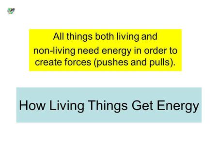 How Living Things Get Energy All things both living and non-living need energy in order to create forces (pushes and pulls).