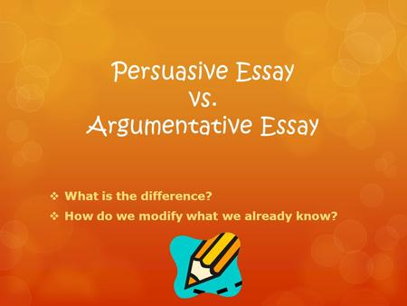 Persuasive Essay vs. Argumentative Essay  What is the difference?  How do we modify what we already know?