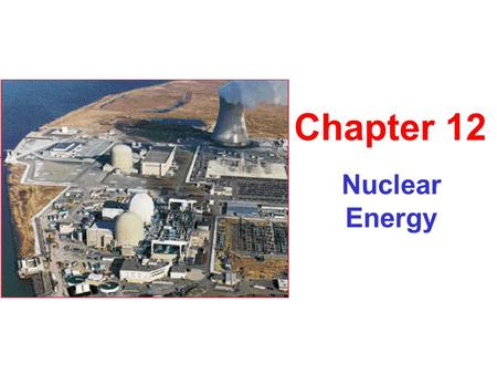 Nuclear Energy Chapter 12. Introduction to the Nuclear Process Fission – nuclear energy released when atom split, conventional technology Fusion – nuclear.